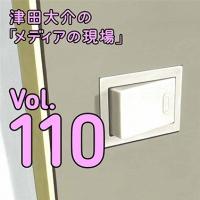津田大介の「メディアの現場」メールマガジン vol.110